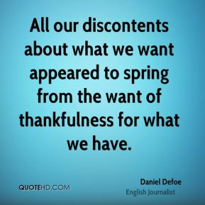 Daniel Defoe - All our discontents about what we want appeared to spring from the want of thankfulness for what we have.