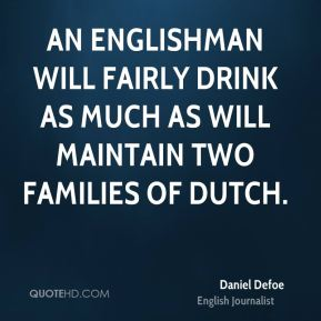 Daniel Defoe - An Englishman will fairly drink as much As will maintain two families of Dutch.