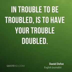 Daniel Defoe - In trouble to be troubled, Is to have your trouble doubled.