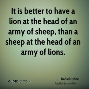 Daniel Defoe - It is better to have a lion at the head of an army of sheep, than a sheep at the head of an army of lions.