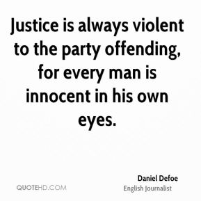 Daniel Defoe - Justice is always violent to the party offending, for every man is innocent in his own eyes.