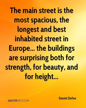 Daniel Defoe - The main street is the most spacious, the longest and best inhabited street in Europe... the buildings are surprising both for strength, for beauty, and for height...