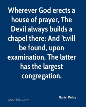 Daniel Defoe - Wherever God erects a house of prayer, The Devil always builds a chapel there; And 'twill be found, upon examination, The latter has the largest congregation.