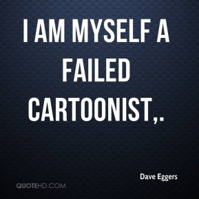 Dave Eggers - I am myself a failed cartoonist.