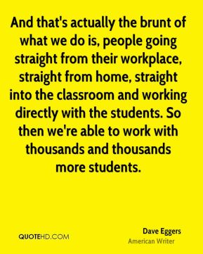 And that's actually the brunt of what we do is, people going straight from their workplace, straight from home, straight into the classroom and working directly with the students. So then we're able to work with thousands and thousands more students.