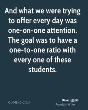 And what we were trying to offer every day was one-on-one attention. The goal was to have a one-to-one ratio with every one of these students.