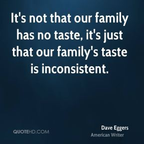It's not that our family has no taste, it's just that our family's taste is inconsistent.
