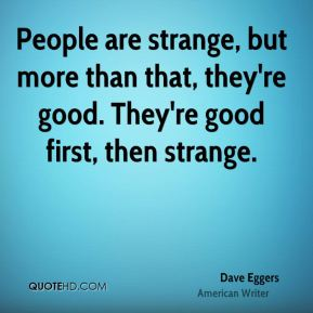 People are strange, but more than that, they're good. They're good first, then strange.