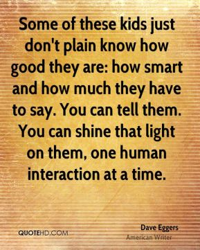 Some of these kids just don't plain know how good they are: how smart and how much they have to say. You can tell them. You can shine that light on them, one human interaction at a time.