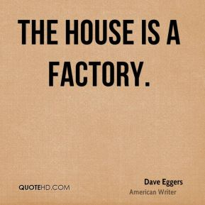 Dave Eggers - The house is a factory.