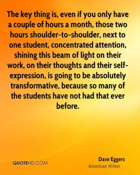 The key thing is, even if you only have a couple of hours a month, those two hours shoulder-to-shoulder, next to one student, concentrated attention, shining this beam of light on their work, on their thoughts and their self-expression, is going to be absolutely transformative, because so many of the students have not had that ever before.