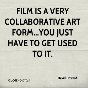 Film is a very collaborative art form...you just have to get used to it.