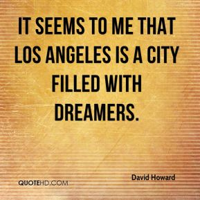 David Howard - It seems to me that Los Angeles is a city filled with dreamers.