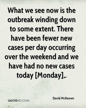 David McKeown - What we see now is the outbreak winding down to some extent. There have been fewer new cases per day occurring over the weekend and we have had no new cases today [Monday].