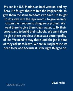 David Miller - My son is a U.S. Marine, an Iraqi veteran, and my hero. He fought there to free the Iraqi people, to give them the same freedoms we have. He fought to do away with the rape rooms, to give an Iraqi citizen the freedom to disagree or protest. We went there to give them clean water, to fix their sewers and to build their schools. We went there to give these people a chance at a better quality of life. We need to stay there until the job is done or they ask us to leave. We are in Iraq because we need to be and because it is the right thing to do.