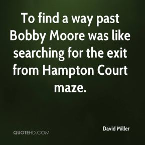 David Miller - To find a way past Bobby Moore was like searching for the exit from Hampton Court maze.