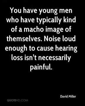 David Miller - You have young men who have typically kind of a macho image of themselves. Noise loud enough to cause hearing loss isn't necessarily painful.