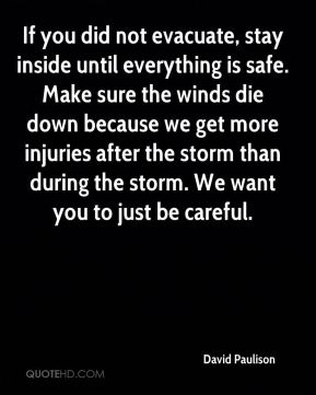 David Paulison - If you did not evacuate, stay inside until everything is safe. Make sure the winds die down because we get more injuries after the storm than during the storm. We want you to just be careful.