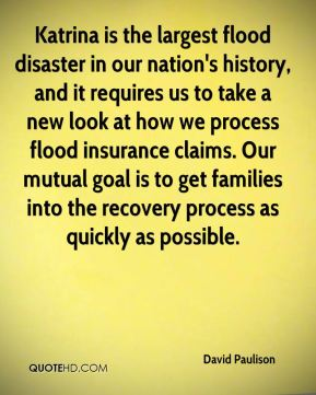 David Paulison - Katrina is the largest flood disaster in our nation's history, and it requires us to take a new look at how we process flood insurance claims. Our mutual goal is to get families into the recovery process as quickly as possible.