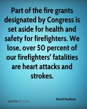 David Paulison - Part of the fire grants designated by Congress is set aside for health and safety for firefighters. We lose, over 50 percent of our firefighters' fatalities are heart attacks and strokes.