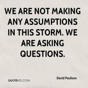 David Paulison - We are not making any assumptions in this storm. We are asking questions.