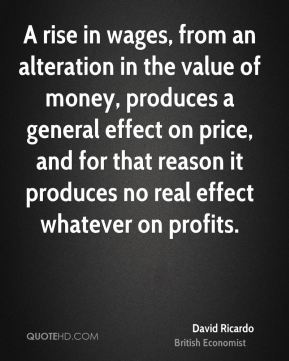 David Ricardo - A rise in wages, from an alteration in the value of money, produces a general effect on price, and for that reason it produces no real effect whatever on profits.