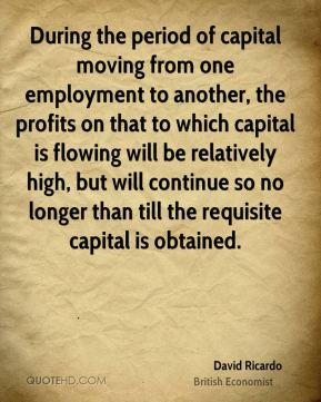 David Ricardo - During the period of capital moving from one employment to another, the profits on that to which capital is flowing will be relatively high, but will continue so no longer than till the requisite capital is obtained.