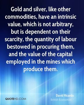 Gold and silver, like other commodities, have an intrinsic value, which is not arbitrary, but is dependent on their scarcity, the quantity of labour bestowed in procuring them, and the value of the capital employed in the mines which produce them.