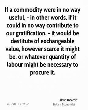 David Ricardo - If a commodity were in no way useful, - in other words, if it could in no way contribute to our gratification, - it would be destitute of exchangeable value, however scarce it might be, or whatever quantity of labour might be necessary to procure it.