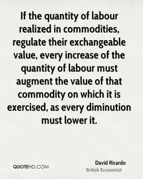If the quantity of labour realized in commodities, regulate their exchangeable value, every increase of the quantity of labour must augment the value of that commodity on which it is exercised, as every diminution must lower it.