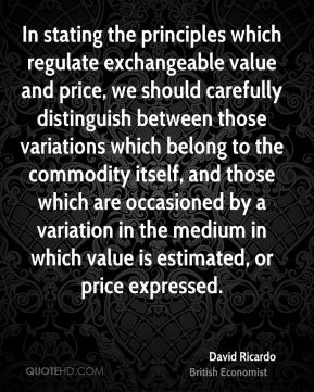 In stating the principles which regulate exchangeable value and price, we should carefully distinguish between those variations which belong to the commodity itself, and those which are occasioned by a variation in the medium in which value is estimated, or price expressed.