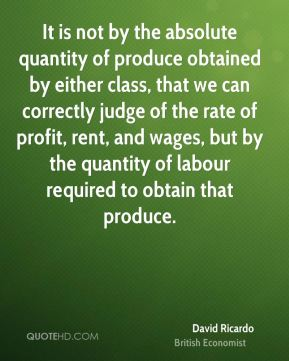 It is not by the absolute quantity of produce obtained by either class, that we can correctly judge of the rate of profit, rent, and wages, but by the quantity of labour required to obtain that produce.