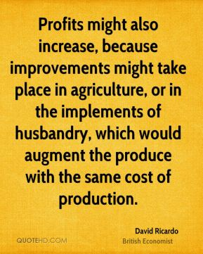 David Ricardo - Profits might also increase, because improvements might take place in agriculture, or in the implements of husbandry, which would augment the produce with the same cost of production.