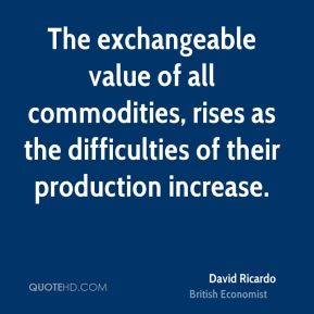 The exchangeable value of all commodities, rises as the difficulties of their production increase.