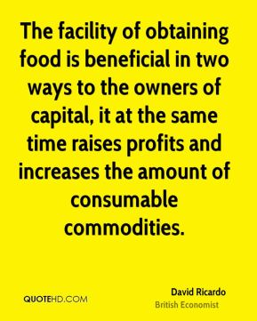 The facility of obtaining food is beneficial in two ways to the owners of capital, it at the same time raises profits and increases the amount of consumable commodities.