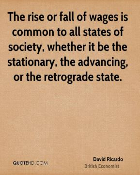 The rise or fall of wages is common to all states of society, whether it be the stationary, the advancing, or the retrograde state.
