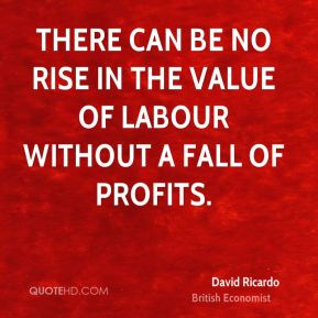 David Ricardo - There can be no rise in the value of labour without a fall of profits.