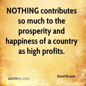 David Ricardo - NOTHING contributes so much to the prosperity and happiness of a country as high profits.