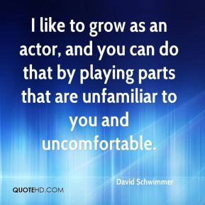 I like to grow as an actor, and you can do that by playing parts that are unfamiliar to you and uncomfortable.