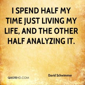 David Schwimmer - I spend half my time just living my life, and the other half analyzing it.