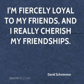 I'm fiercely loyal to my friends, and I really cherish my friendships.
