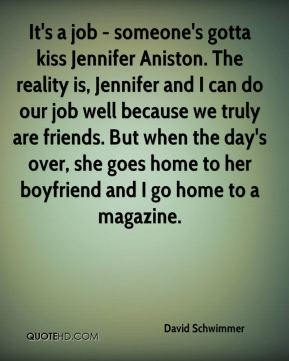 It's a job - someone's gotta kiss Jennifer Aniston. The reality is, Jennifer and I can do our job well because we truly are friends. But when the day's over, she goes home to her boyfriend and I go home to a magazine.