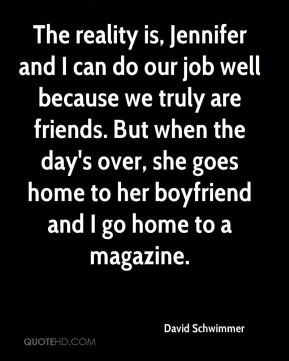 The reality is, Jennifer and I can do our job well because we truly are friends. But when the day's over, she goes home to her boyfriend and I go home to a magazine.