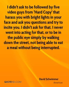 I didn't ask to be followed by five video guys from 'Hard Copy' that harass you with bright lights in your face and ask you questions and try to incite you. I didn't ask for that. I never went into acting for that, or to be in the public eye simply by walking down the street, not being able to eat a meal without being interrupted.