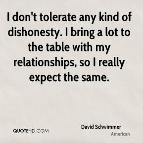 I don't tolerate any kind of dishonesty. I bring a lot to the table with my relationships, so I really expect the same.