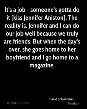 It's a job - someone's gotta do it [kiss Jennifer Aniston]. The reality is, Jennifer and I can do our job well because we truly are friends. But when the day's over, she goes home to her boyfriend and I go home to a magazine.