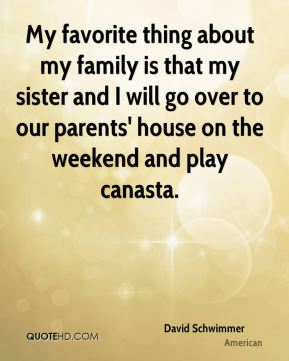 My favorite thing about my family is that my sister and I will go over to our parents' house on the weekend and play canasta.