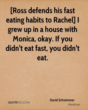 [Ross defends his fast eating habits to Rachel] I grew up in a house with Monica, okay. If you didn't eat fast, you didn't eat.