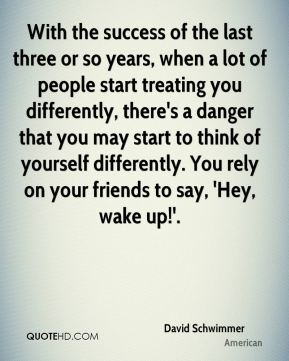 With the success of the last three or so years, when a lot of people start treating you differently, there's a danger that you may start to think of yourself differently. You rely on your friends to say, 'Hey, wake up!'.