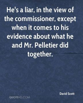 He's a liar, in the view of the commissioner, except when it comes to his evidence about what he and Mr. Pelletier did together.